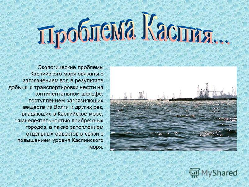 Каспийское море Каспийское море крупнейший закрытый резервуар в мире. Воды Каспия омывают Западную часть Республики Казахстан. Название моря связано с Каспийскими племенами, с незапамятных времен населявшими побережье Каспия. По одной из гипотез Касп