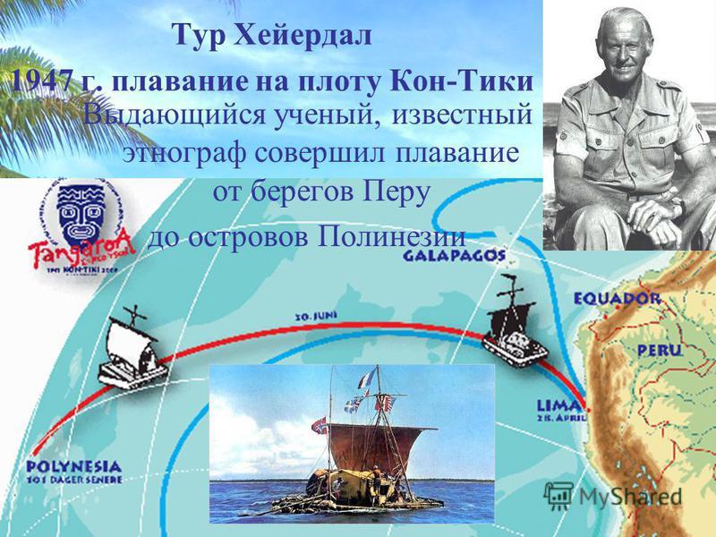 Тур Хейердал 1947 г. плавание на плоту Кон-Тики Выдающийся ученый, известный этнограф совершил плавание от берегов Перу до островов Полинезии