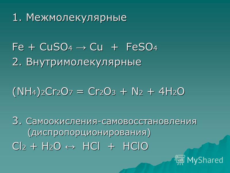 1. Межмолекулярные Fe + CuSO 4 Cu + FeSO 4 2. Внутримолекулярные (NH 4 ) 2 Cr 2 O 7 = Cr 2 O 3 + N 2 + 4H 2 O 3. Самоокисления-самовосстановления (диспропорционирования) Cl 2 + H 2 O HCl + HClO