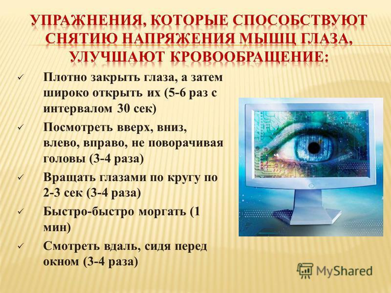 Плотно закрыть глаза, а затем широко открыть их (5-6 раз с интервалом 30 сек) Посмотреть вверх, вниз, влево, вправо, не поворачивая головы (3-4 раза) Вращать глазами по кругу по 2-3 сек (3-4 раза) Быстро-быстро моргать (1 мин) Смотреть вдаль, сидя пе