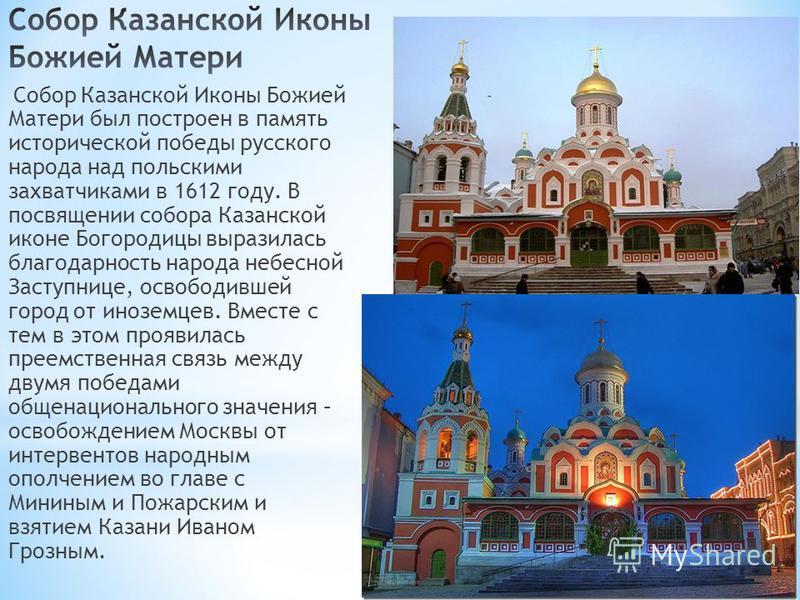 Собор Казанской Иконы Божией Матери был построен в память исторической победы русского народа над польскими захватчиками в 1612 году. В посвящении собора Казанской иконе Богородицы выразилась благодарность народа небесной Заступнице, освободившей гор