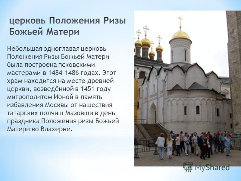 Небольшая одноглавая церковь Положения Ризы Божьей Матери была построена псковскими мастерами в 1484–1486 годах. Этот храм находится на месте древней церкви, возведённой в 1451 году митрополитом Ионой в память избавления Москвы от нашествия татарских