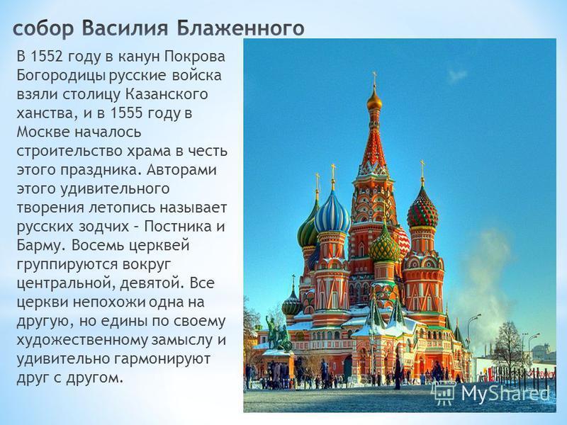В 1552 году в канун Покрова Богородицы русские войска взяли столицу Казанского ханства, и в 1555 году в Москве началось строительство храма в честь этого праздника. Авторами этого удивительного творения летопись называет русских зодчих – Постника и Б
