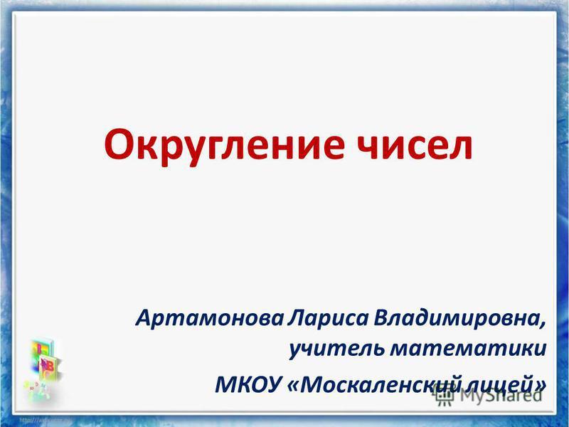 Округление чисел Артамонова Лариса Владимировна, учитель математики МКОУ «Москаленский лицей»