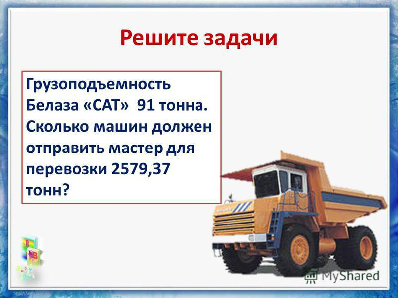 Решите задачи Грузоподъемность Белаза «САТ» 91 тонна. Сколько машин должен отправить мастер для перевозки 2579,37 тонн?