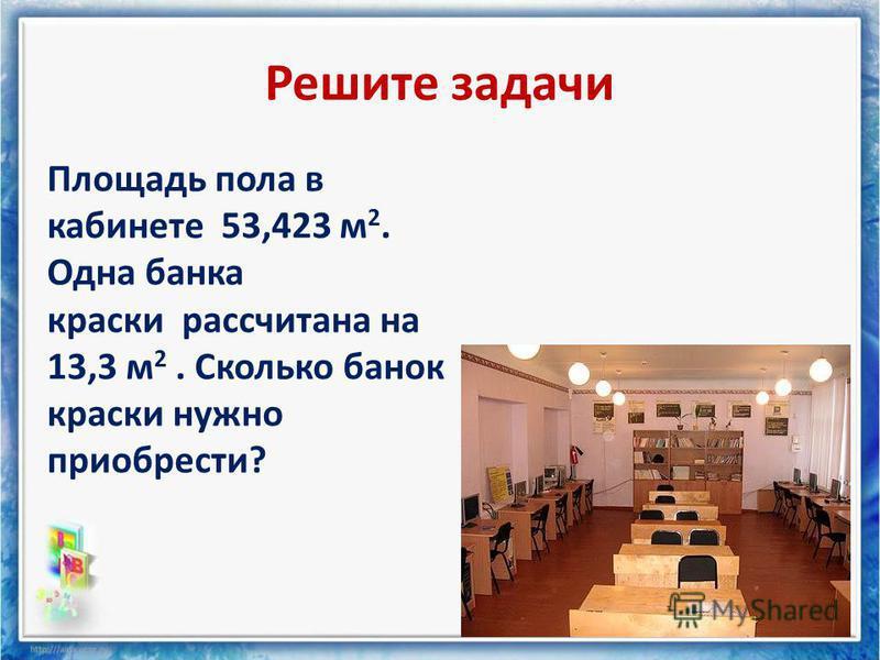 Решите задачи Площадь пола в кабинете 53,423 м 2. Одна банка краски рассчитана на 13,3 м 2. Сколько банок краски нужно приобрести?