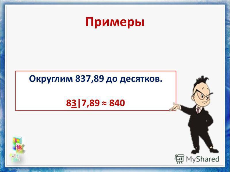 Примеры Округлим 837,89 до десятков. 83|7,89 840