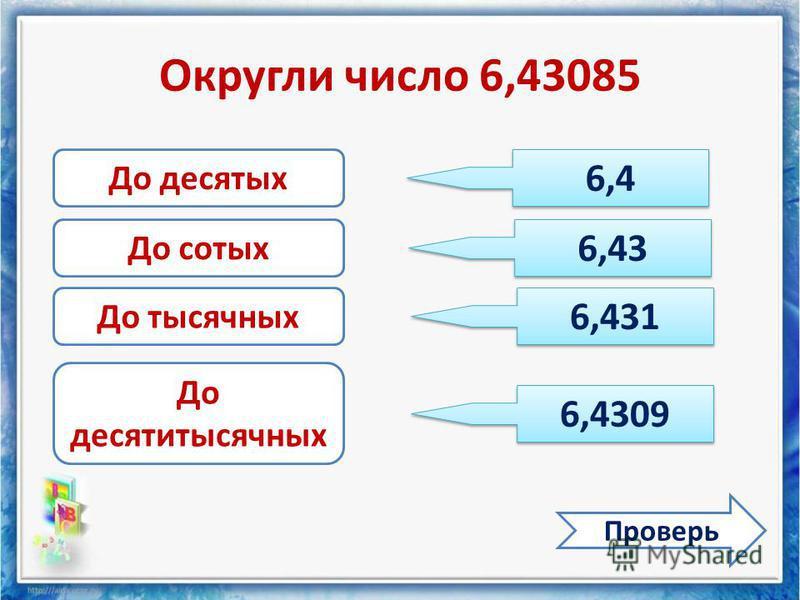 Округли число 6,43085 Проверь До десятых До сотых До тысячных До десятитысячных 6,4 6,43 6,431 6,4309