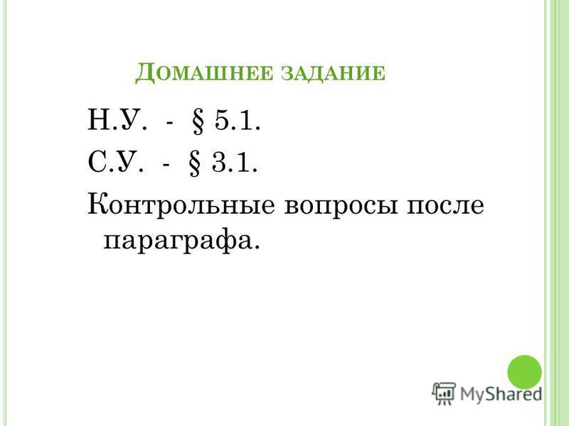 Д ОМАШНЕЕ ЗАДАНИЕ Н.У. - § 5.1. С.У. - § 3.1. Контрольные вопросы после параграфа.