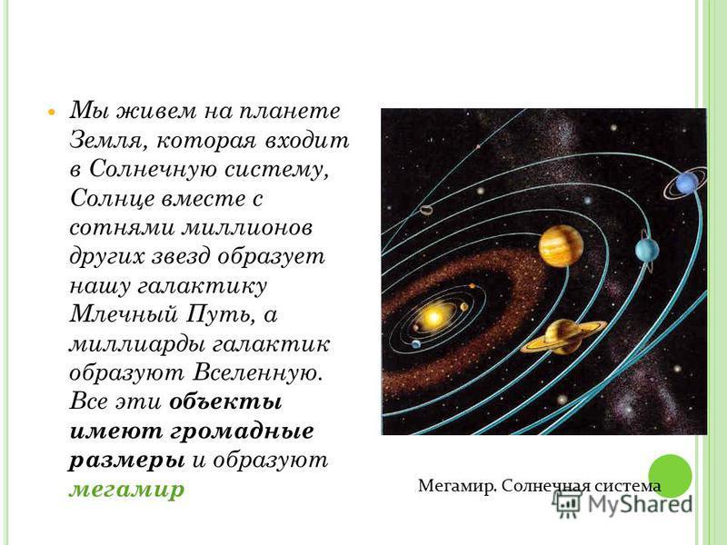 Мы живем на планете Земля, которая входит в Солнечную систему, Солнце вместе с сотнями миллионов других звезд образует нашу галактику Млечный Путь, а миллиарды галактик образуют Вселенную. Все эти объекты имеют громадные размеры и образуют мегамир Ме