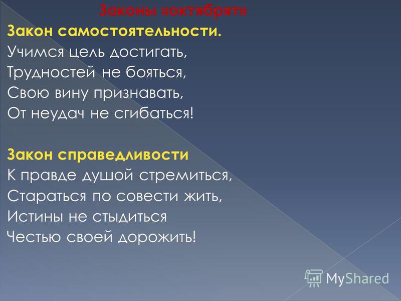 Законы «октябрят» Закон самостоятельности. Учимся цель достигать, Трудностей не бояться, Свою вину признавать, От неудач не сгибаться! Закон справедливости К правде душой стремиться, Стараться по совести жить, Истины не стыдиться Честью своей дорожит