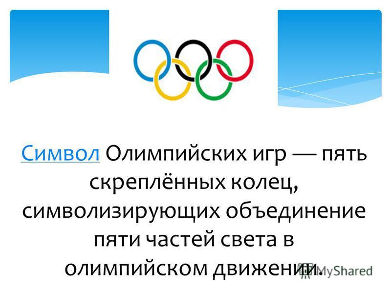 Символ Символ Олимпийских игр пять скреплённых колец, символизирующих объединение пяти частей света в олимпийском движении.