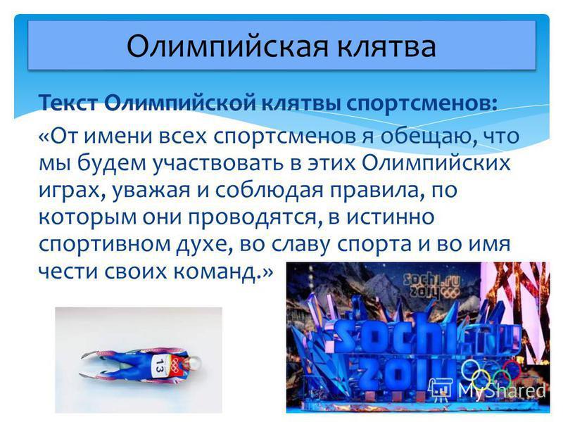 Текст Олимпийской клятвы спортсменов: «От имени всех спортсменов я обещаю, что мы будем участвовать в этих Олимпийских играх, уважая и соблюдая правила, по которым они проводятся, в истинно спортивном духе, во славу спорта и во имя чести своих команд