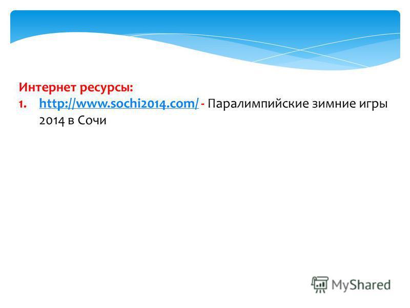 Интернет ресурсы: 1.http://www.sochi2014.com/ - Паралимпийские зимние игры 2014 в Сочиhttp://www.sochi2014.com/