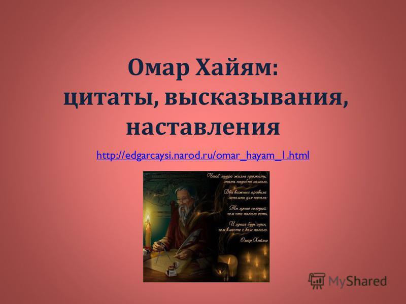 Омар Хайям : цитаты, высказывания, наставления http://edgarcaysi.narod.ru/omar_hayam_1.html