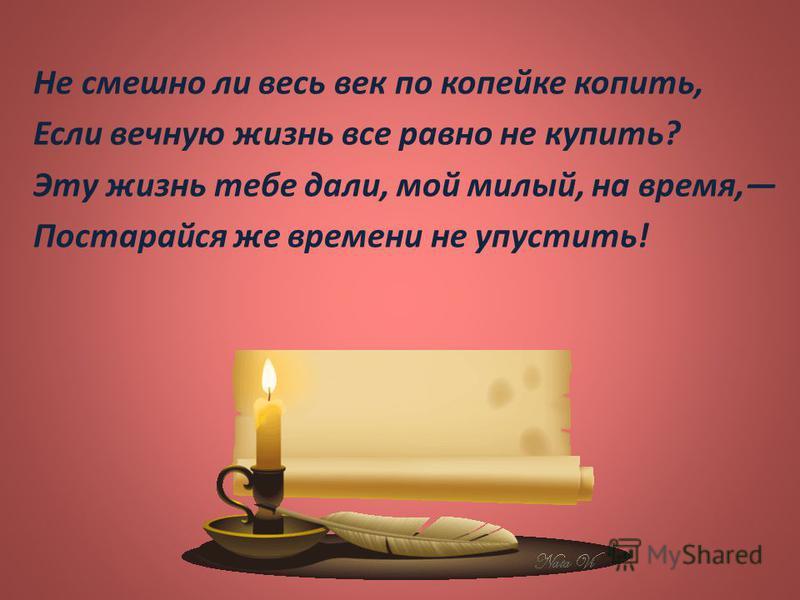 Не смешно ли весь век по копейке копить, Если вечную жизнь все равно не купить ? Эту жизнь тебе дали, мой милый, на время, Постарайся же времени не упустить !