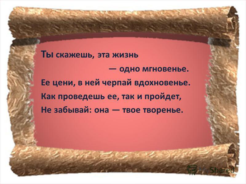 Ты скажешь, эта жизнь одно мгновенье. Ее цени, в ней черпай вдохновенье. Как проведешь ее, так и пройдет, Не забывай : она твое творенье.