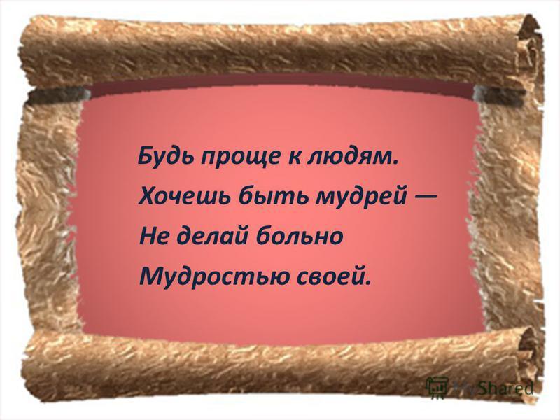 Будь проще к людям. Хочешь быть мудрей Не делай больно Мудростью своей.