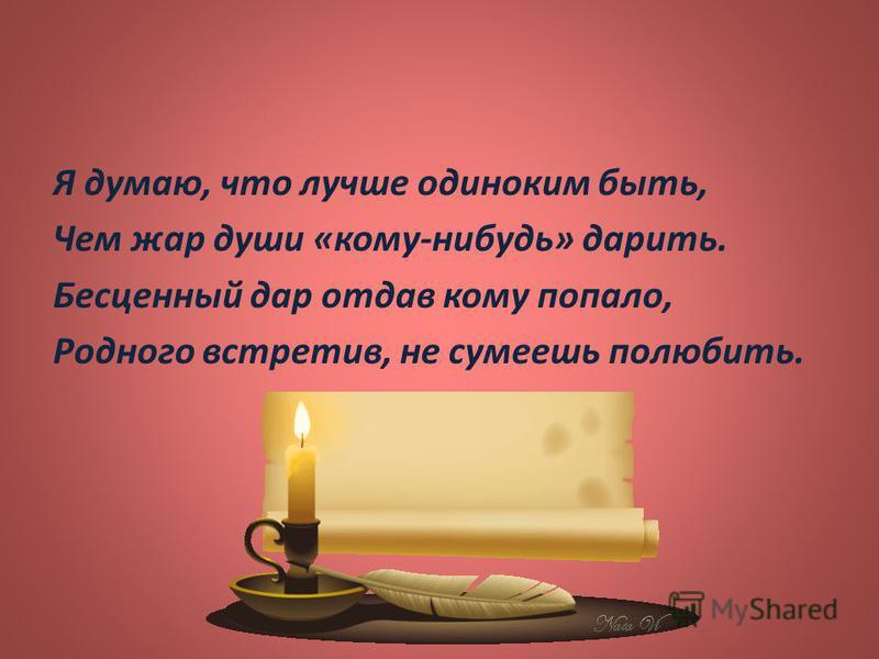 Я думаю, что лучше одиноким быть, Чем жар души « кому - нибудь » дарить. Бесценный дар отдав кому попало, Родного встретив, не сумеешь полюбить.
