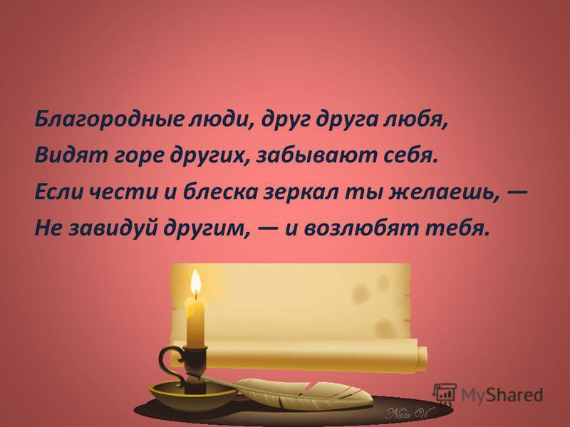 Благородные люди, друг друга любя, Видят горе других, забывают себя. Если чести и блеска зеркал ты желаешь, Не завидуй другим, и возлюбят тебя.