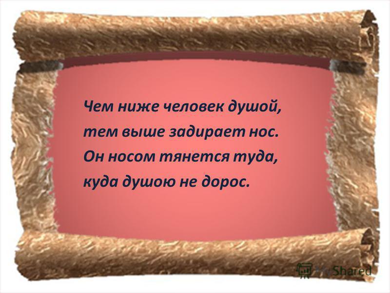 Чем ниже человек душой, тем выше задирает нос. Он носом тянется туда, куда душою не дорос.
