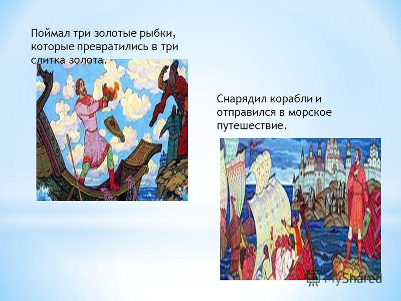 Поймал три золотые рыбки, которые превратились в три слитка золота. Снарядил корабли и отправился в морское путешествие.
