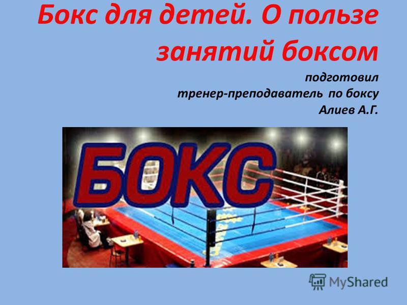 Бокс для детей. О пользе занятий боксом подготовил тренер-преподаватель по боксу Алиев А.Г.