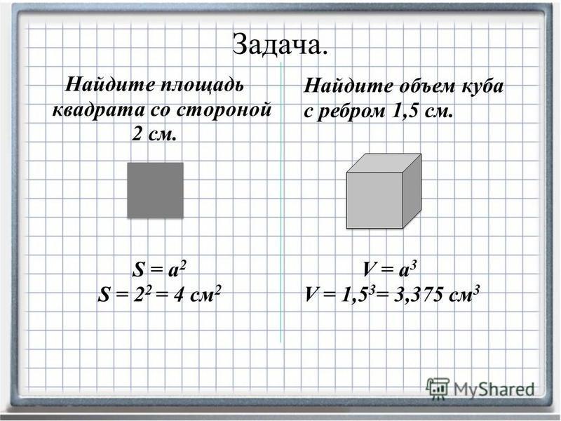 Найдите площадь квадрата со стороной 2 см. Задача. Найдите объем куба с ребром 1,5 см. S = а 2 S = 2 2 = 4 см 2 V = а 3 V = 1,5 3 = 3,375 см 3