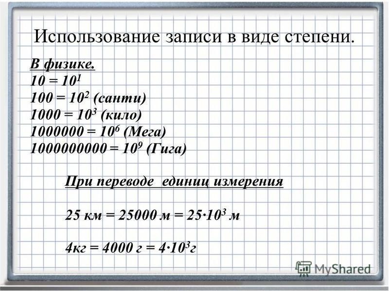 В физике. 10 = 10 1 100 = 10 2 (санти) 1000 = 10 3 (кило) 1000000 = 10 6 (Мега) 1000000000 = 10 9 (Гига) Использование записи в виде степени. При переводе единиц измерения 25 км = 25000 м = 2510 3 м 4 кг = 4000 г = 410 3 г