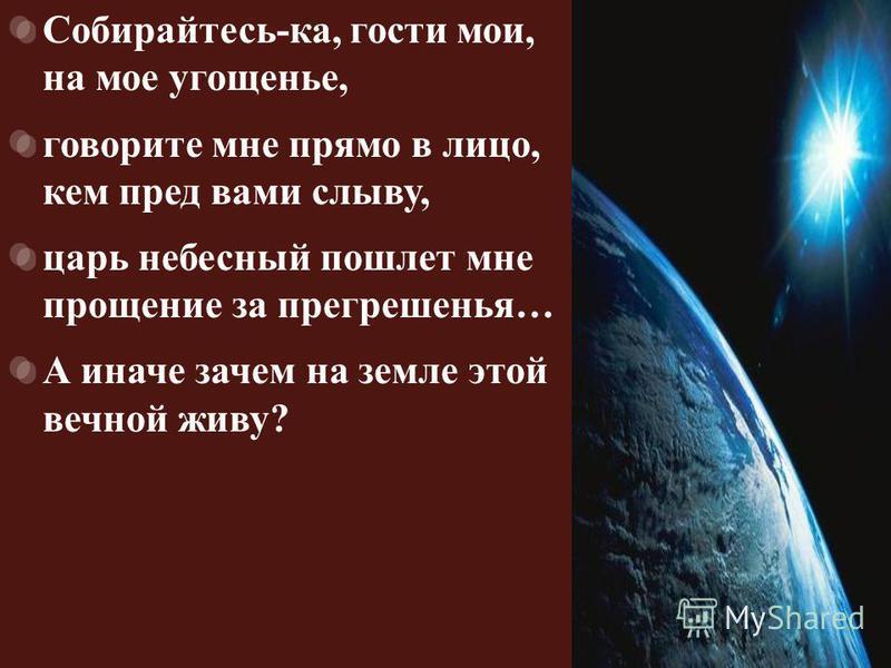 Собирайтесь - ка, гости мои, на мое угощенье, говорите мне прямо в лицо, кем пред вами слыву, царь небесный пошлет мне прощение за прегрешенья … А иначе зачем на земле этой вечной живу ?