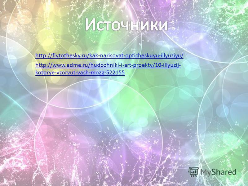 http://flytothesky.ru/kak-narisovat-opticheskuyu-illyuziyu/ http://www.adme.ru/hudozhniki-i-art-proekty/10-illyuzij- kotorye-vzorvut-vash-mozg-522155