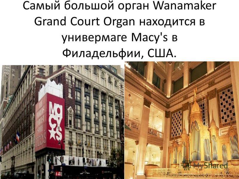 Самый большой орган Wanamaker Grand Court Organ находится в универмаге Macy's в Филадельфии, США..