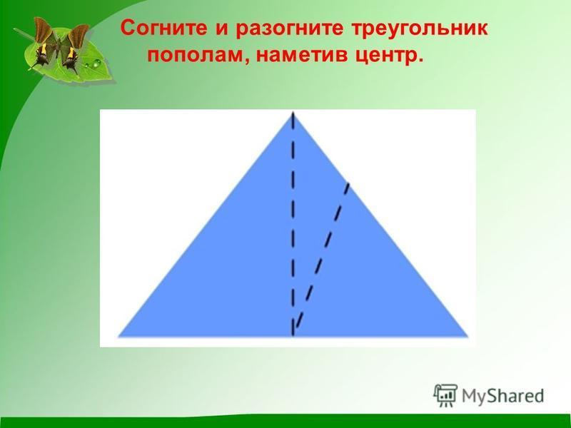 Согните и разогните треугольник пополам, наметив центр.