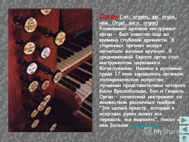 Характерным признаком ряда инструментов является наличие белых и чёрных клавиш, которые называются в совокупности клавиатурой или у органа – мануалом. Основные клавишные инструменты: орган (родственники – портатив, позитив), клавикорд (родственные –