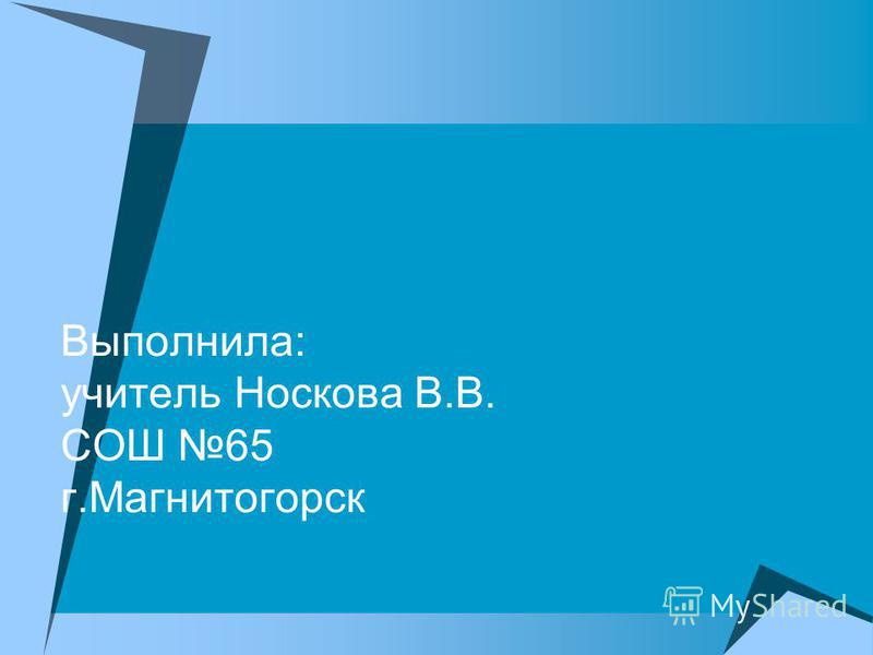 Выполнила: учитель Носкова В.В. СОШ 65 г.Магнитогорск