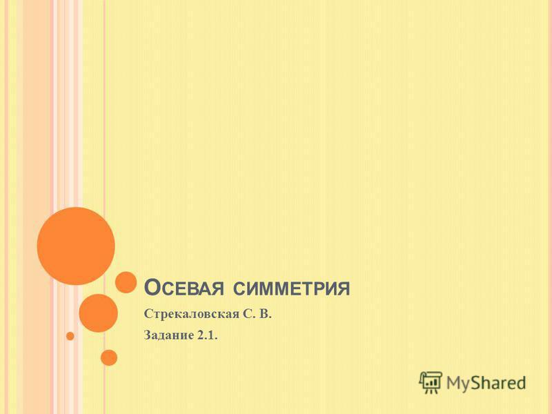 О СЕВАЯ СИММЕТРИЯ Стрекаловская С. В. Задание 2.1.