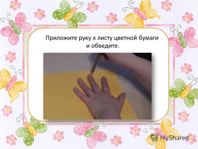 Приложите руку к листу цветной бумаги и обведите.