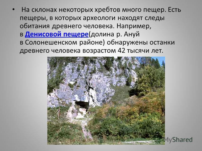 На склонах некоторых хребтов много пещер. Есть пещеры, в которых археологи находят следы обитания древнего человека. Например, в Денисовой пещере(долина р. Ануй в Солонешенском районе) обнаружены останки древнего человека возрастом 42 тысячи лет. Ден