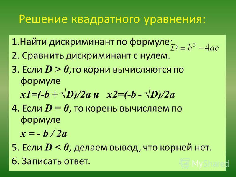 Решение квадратного уравнения: 1. Найти дискриминант по формуле: 2. Сравнить дискриминант с нулем. 3. Если D > 0,то корни вычисляются по формуле x1=(-b + D)/2a и x2=(-b - D)/2a 4. Если D = 0, то корень вычисляем по формуле x = - b / 2a 5. Если D < 0,