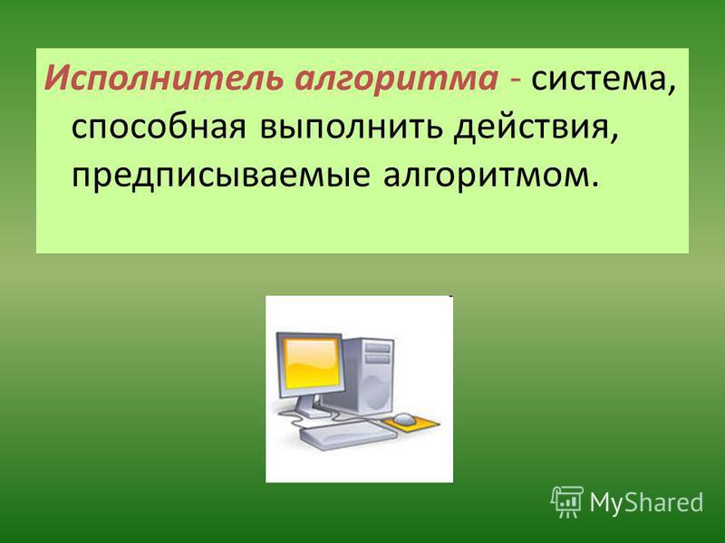 Исполнитель алгоритма - система, способная выполнить действия, предписываемые алгоритмом.