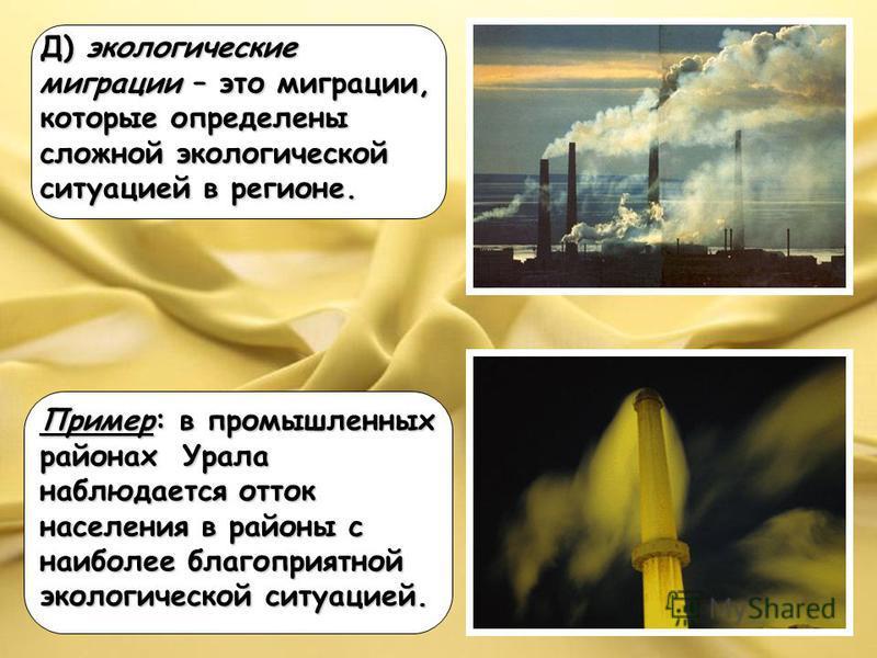 Д) экологические миграции – это миграции, которые определены сложной экологической ситуацией в регионе. Пример: в промышленных районах Урала наблюдается отток населения в районы с наиболее благоприятной экологической ситуацией.