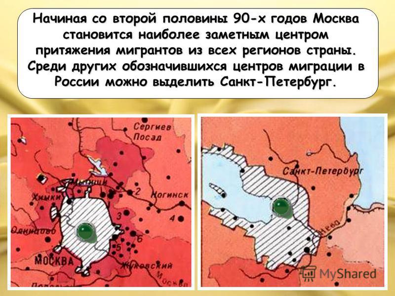 Начиная со второй половины 90-х годов Москва становится наиболее заметным центром притяжения мигрантов из всех регионов страны. Среди других обозначившихся центров миграции в России можно выделить Санкт-Петербург.