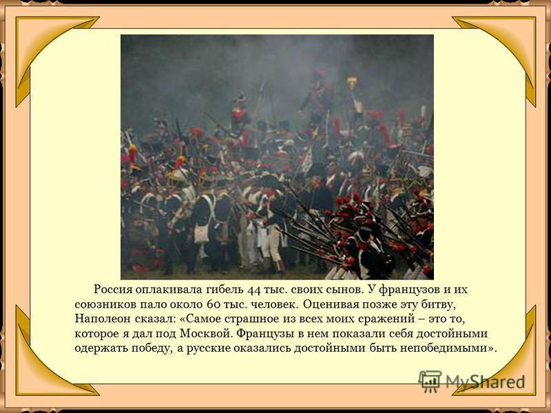 Россия оплакивала гибель 44 тыс. своих сынов. У французов и их союзников пало около 60 тыс. человек. Оценивая позже эту битву, Наполеон сказал: «Самое страшное из всех моих сражений – это то, которое я дал под Москвой. Французы в нем показали себя до