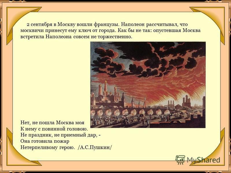 2 сентября в Москву вошли французы. Наполеон рассчитывал, что москвичи принесут ему ключ от города. Как бы не так: опустевшая Москва встретила Наполеона совсем не торжественно. Нет, не пошла Москва моя К нему с повинной головою. Не праздник, не прием