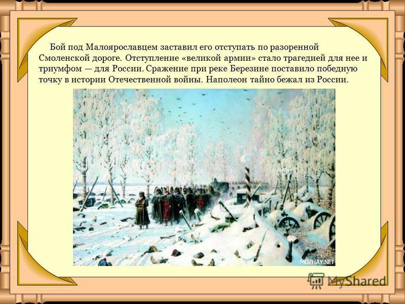 Бой под Малоярославцем заставил его отступать по разоренной Смоленской дороге. Отступление «великой армии» стало трагедией для нее и триумфом для России. Сражение при реке Березине поставило победную точку в истории Отечественной войны. Наполеон тайн