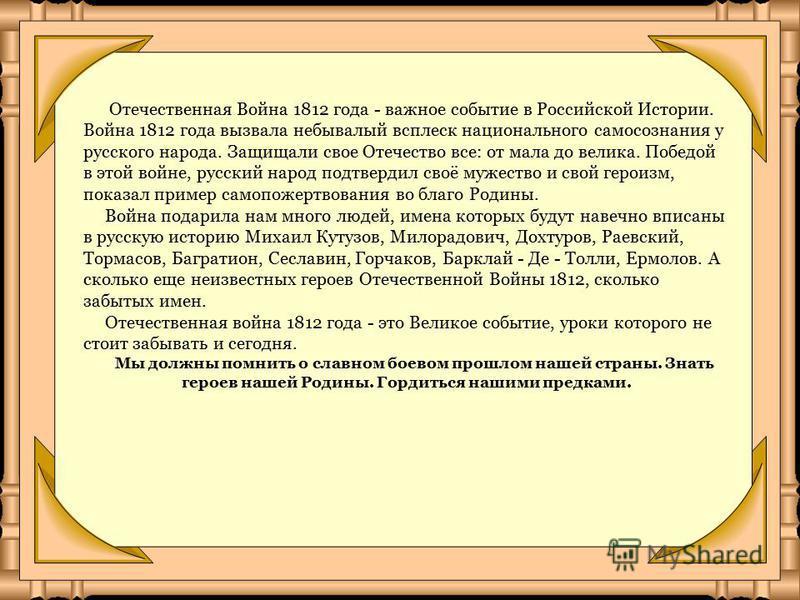 Отечественная Война 1812 года - важное событие в Российской Истории. Война 1812 года вызвала небывалый всплеск национального самосознания у русского народа. Защищали свое Отечество все: от мала до велика. Победой в этой войне, русский народ подтверди