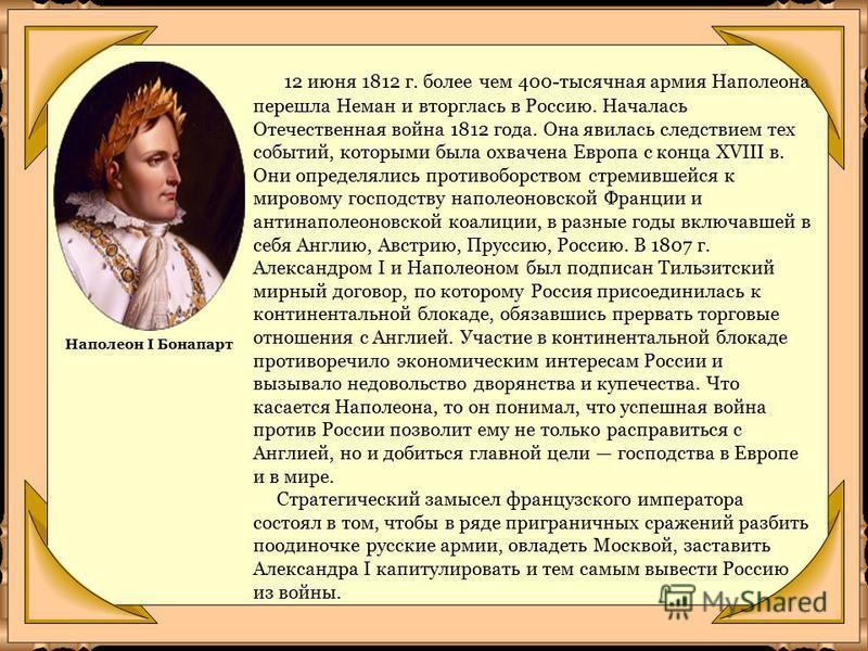 12 июня 1812 г. более чем 400-тысячная армия Наполеона перешла Неман и вторглась в Россию. Началась Отечественная война 1812 года. Она явилась следствием тех событий, которыми была охвачена Европа с конца XVIII в. Они определялись противоборством стр