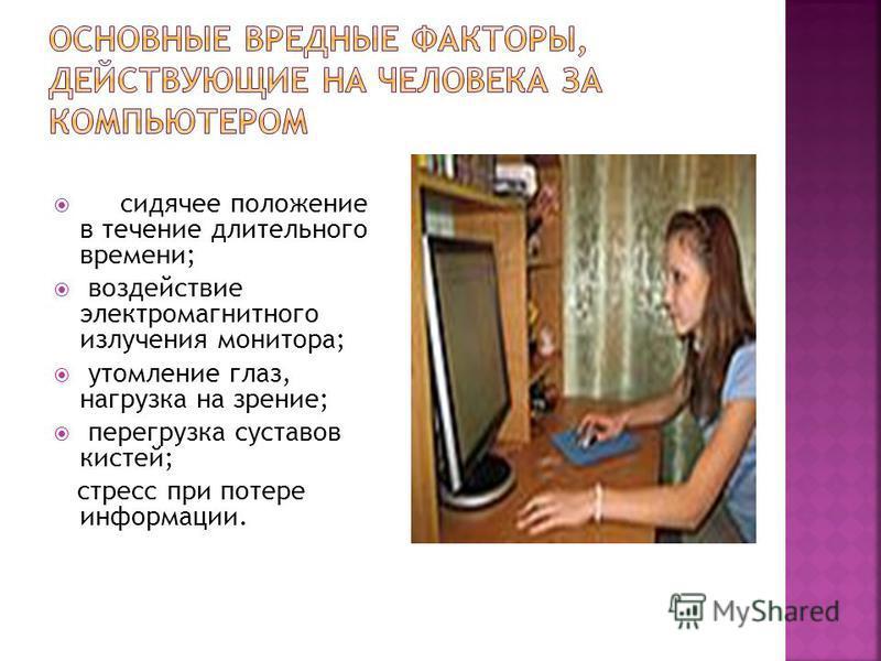сидячее положение в течение длительного времени; воздействие электромагнитного излучения монитора; утомление глаз, нагрузка на зрение; перегрузка суставов кистей; стресс при потере информации.