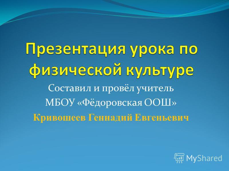 Составил и провёл учитель МБОУ «Фёдоровская ООШ» Кривошеев Геннадий Евгеньевич