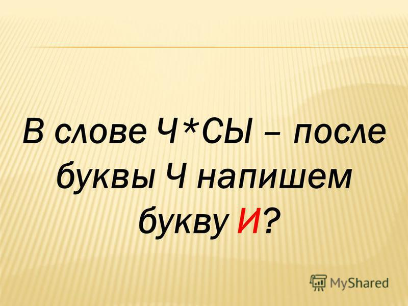 В слове Ч*СЫ – после буквы Ч напишем букву И?